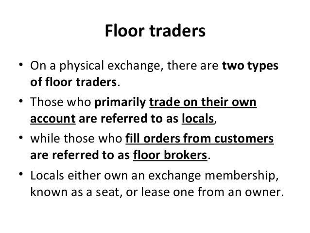 Floor traders • On a physical exchange, there are two types of floor traders. • Those who primarily trade on their own acc...