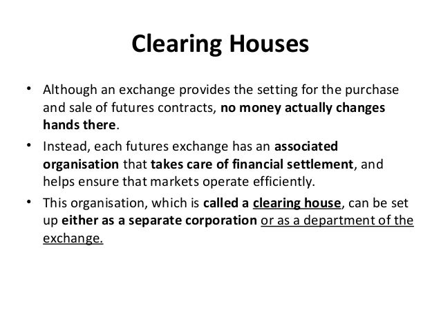 Clearing Houses • Although an exchange provides the setting for the purchase and sale of futures contracts, no money actua...