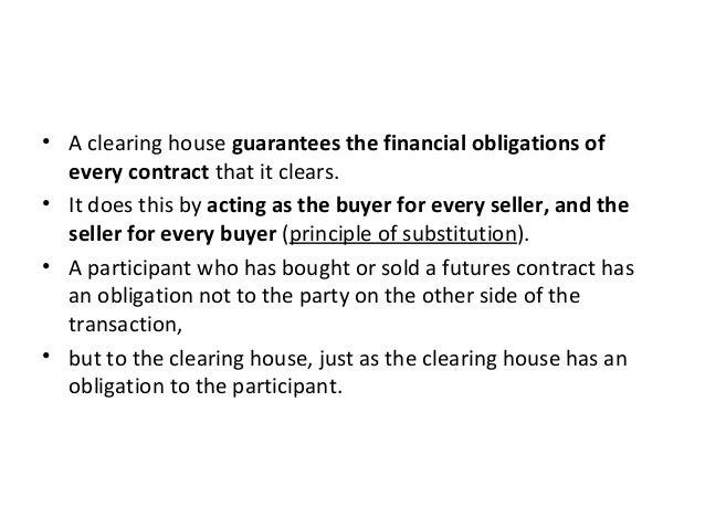 • A clearing house guarantees the financial obligations of every contract that it clears. • It does this by acting as the ...