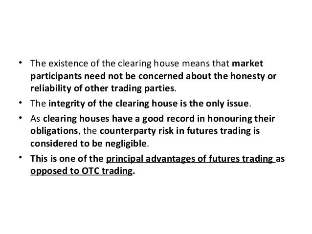 • The existence of the clearing house means that market participants need not be concerned about the honesty or reliabilit...