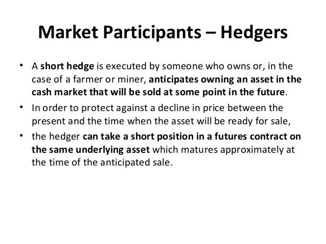 Market Participants – Hedgers • A short hedge is executed by someone who owns or, in the case of a farmer or miner, antici...