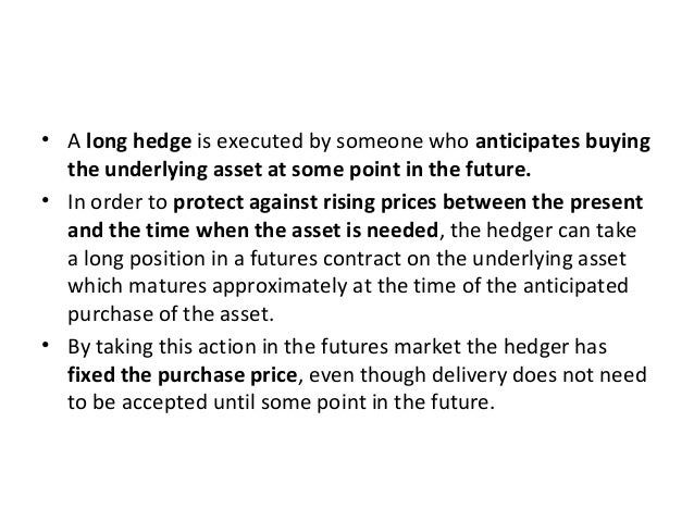 • A long hedge is executed by someone who anticipates buying the underlying asset at some point in the future. • In order ...