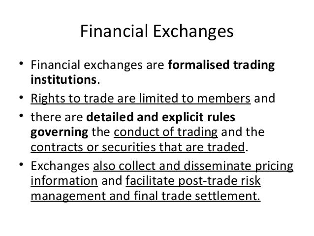 Financial Exchanges • Financial exchanges are formalised trading institutions. • Rights to trade are limited to members an...
