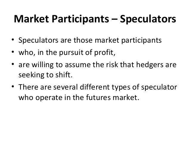 Market Participants – Speculators • Speculators are those market participants • who, in the pursuit of profit, • are willi...