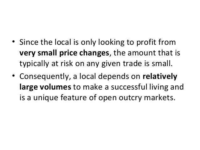 • Since the local is only looking to profit from very small price changes, the amount that is typically at risk on any giv...