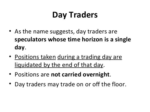 Day Traders • As the name suggests, day traders are speculators whose time horizon is a single day. • Positions taken duri...