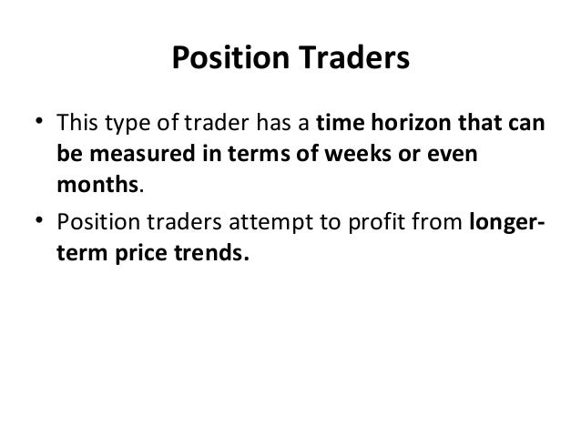 Position Traders • This type of trader has a time horizon that can be measured in terms of weeks or even months. • Positio...