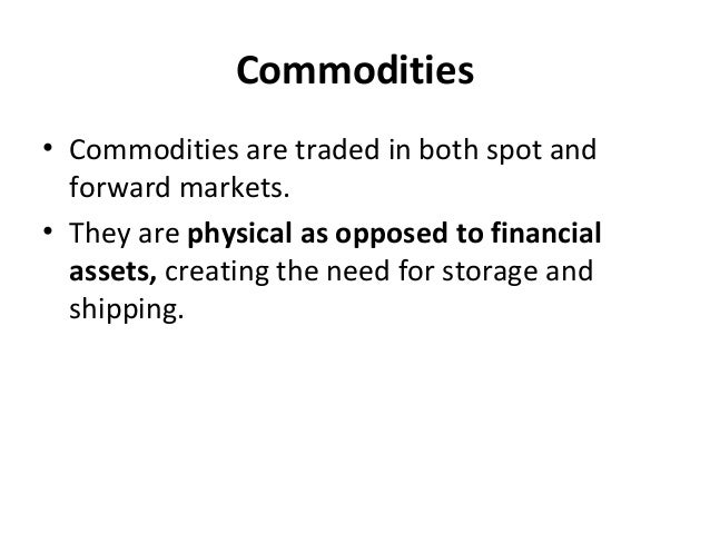 Commodities • Commodities are traded in both spot and forward markets. • They are physical as opposed to financial assets,...