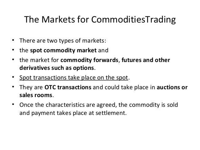 The Markets for CommoditiesTrading • There are two types of markets: • the spot commodity market and • the market for comm...