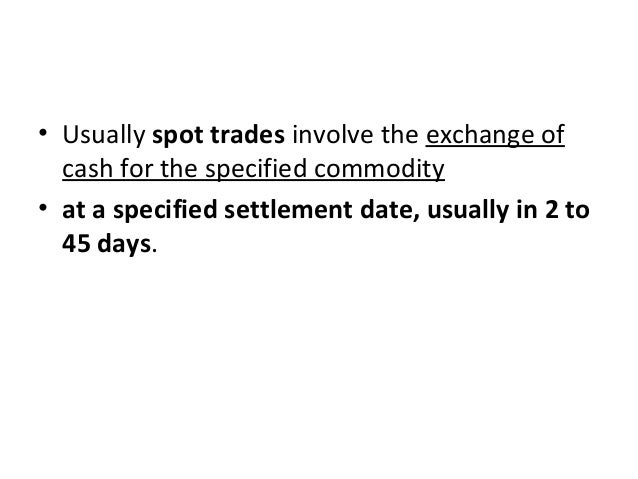 • Usually spot trades involve the exchange of cash for the specified commodity • at a specified settlement date, usually i...