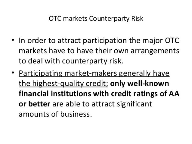 OTC markets Counterparty Risk • In order to attract participation the major OTC markets have to have their own arrangement...