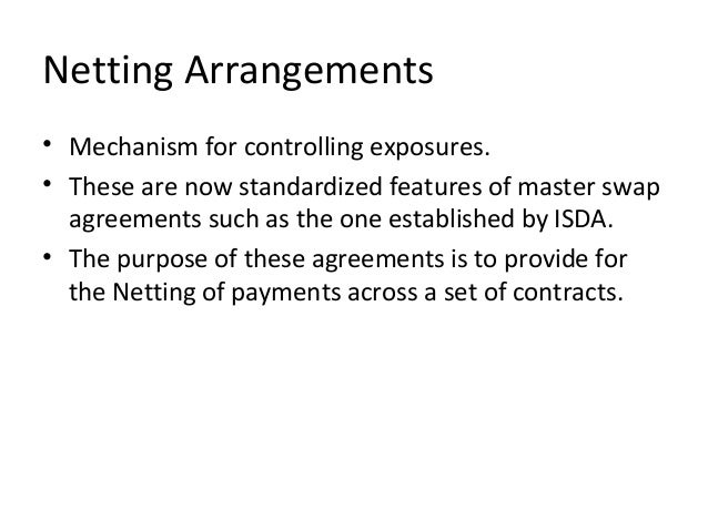 Netting Arrangements • Mechanism for controlling exposures. • These are now standardized features of master swap agreement...
