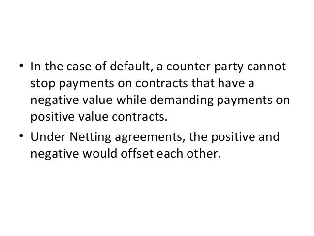 • In the case of default, a counter party cannot stop payments on contracts that have a negative value while demanding pay...