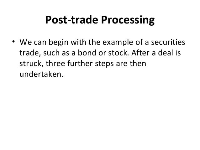Post-trade Processing • We can begin with the example of a securities trade, such as a bond or stock. After a deal is stru...