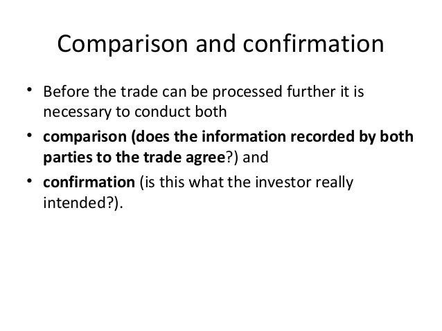 Comparison and confirmation • Before the trade can be processed further it is necessary to conduct both • comparison (does...