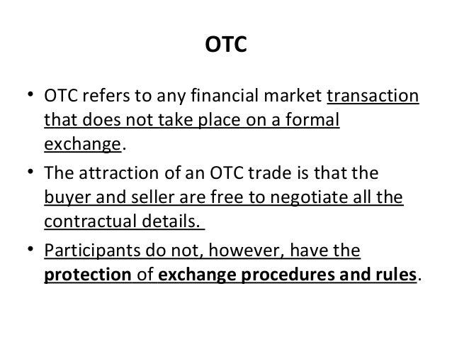 OTC • OTC refers to any financial market transaction that does not take place on a formal exchange. • The attraction of an...