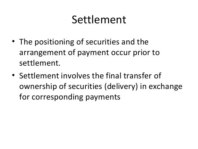 Settlement • The positioning of securities and the arrangement of payment occur prior to settlement. • Settlement involves...