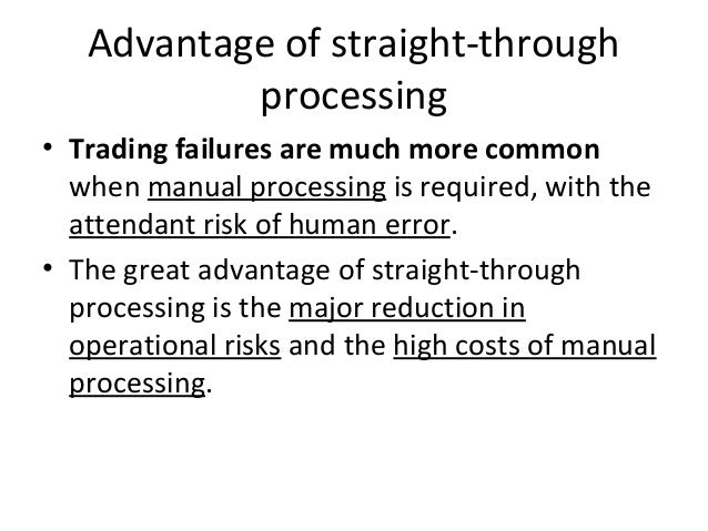 Advantage of straight-through processing • Trading failures are much more common when manual processing is required, with ...