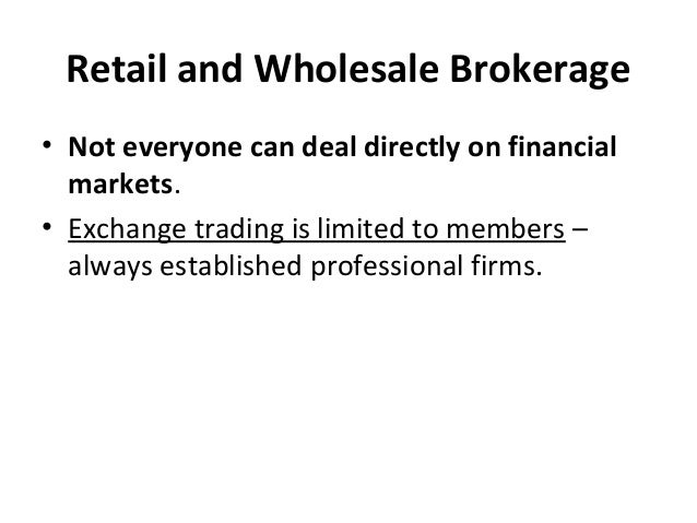 Retail and Wholesale Brokerage • Not everyone can deal directly on financial markets. • Exchange trading is limited to mem...