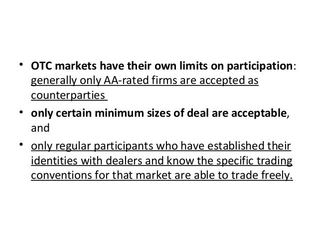 • OTC markets have their own limits on participation: generally only AA-rated firms are accepted as counterparties • only ...