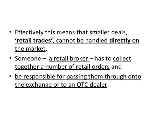 • Effectively this means that smaller deals, 'retail trades', cannot be handled directly on the market. • Someone – a reta...