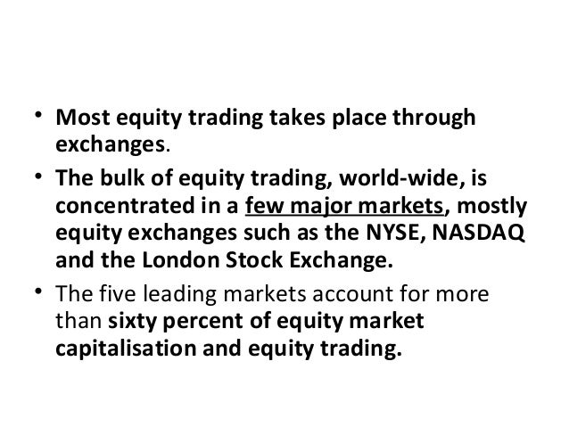 • Most equity trading takes place through exchanges. • The bulk of equity trading, world-wide, is concentrated in a few ma...