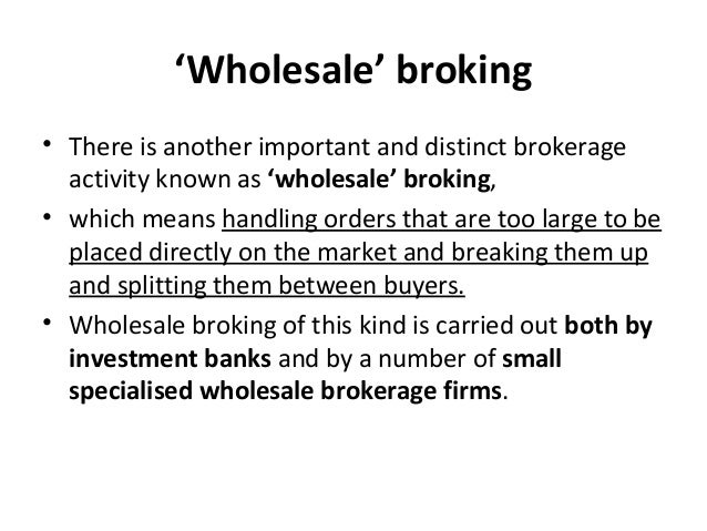 'Wholesale' broking • There is another important and distinct brokerage activity known as 'wholesale' broking, • which mea...