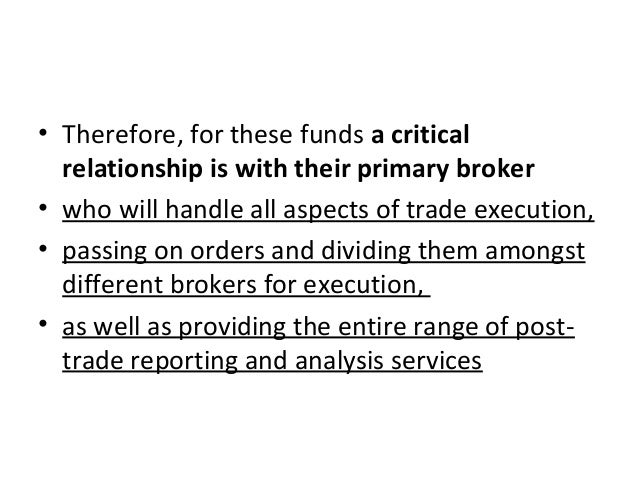 • Therefore, for these funds a critical relationship is with their primary broker • who will handle all aspects of trade e...
