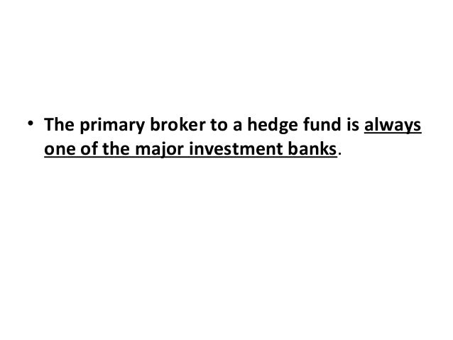 • The primary broker to a hedge fund is always one of the major investment banks.