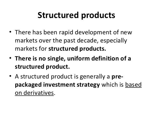 Structured products • There has been rapid development of new markets over the past decade, especially markets for structu...