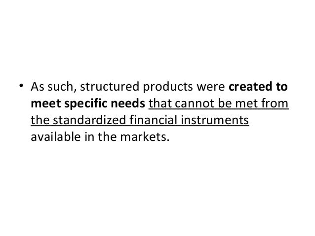 • As such, structured products were created to meet specific needs that cannot be met from the standardized financial inst...