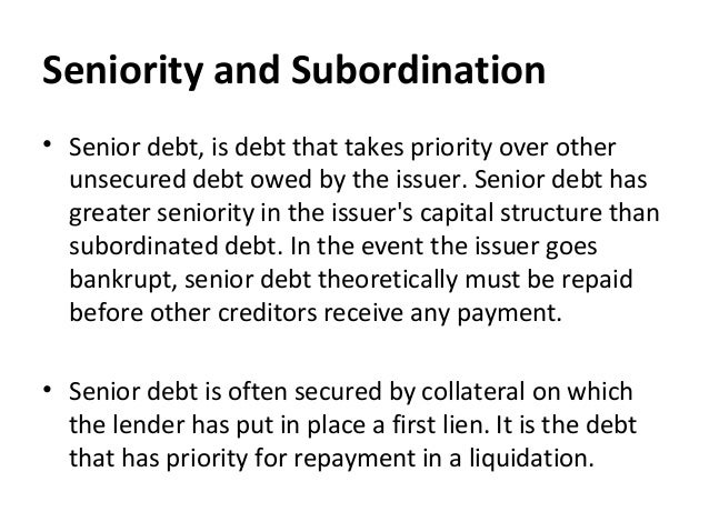 Seniority and Subordination • Senior debt, is debt that takes priority over other unsecured debt owed by the issuer. Senio...