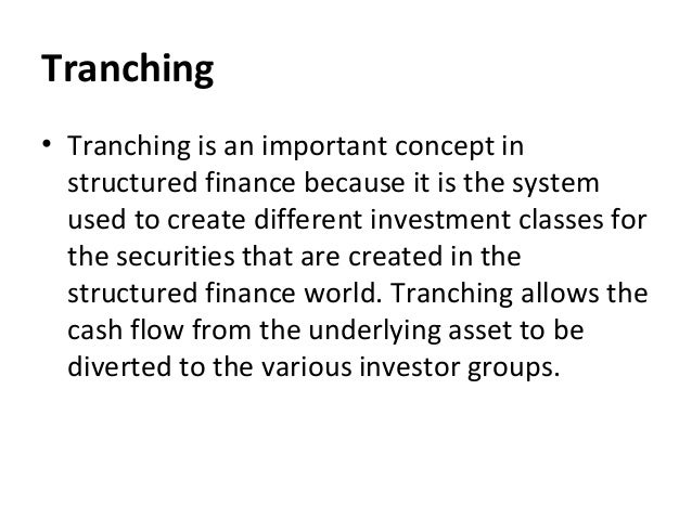 Tranching • Tranching is an important concept in structured finance because it is the system used to create different inve...