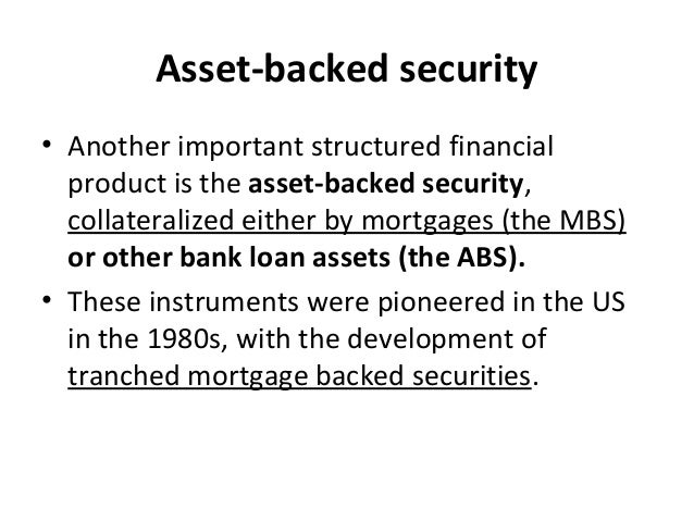 Asset-backed security • Another important structured financial product is the asset-backed security, collateralized either...