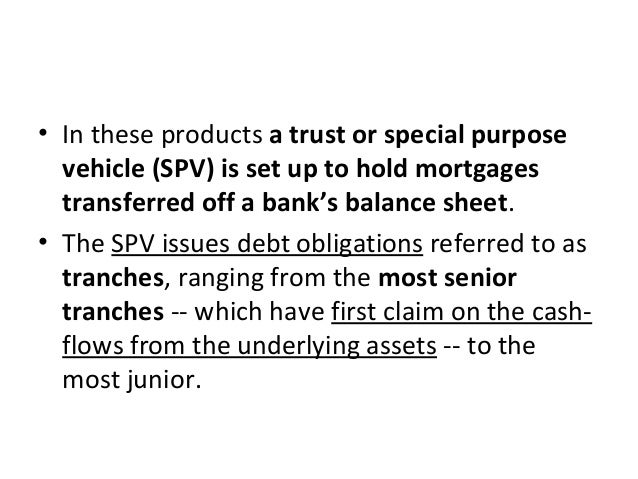 • In these products a trust or special purpose vehicle (SPV) is set up to hold mortgages transferred off a bank's balance ...