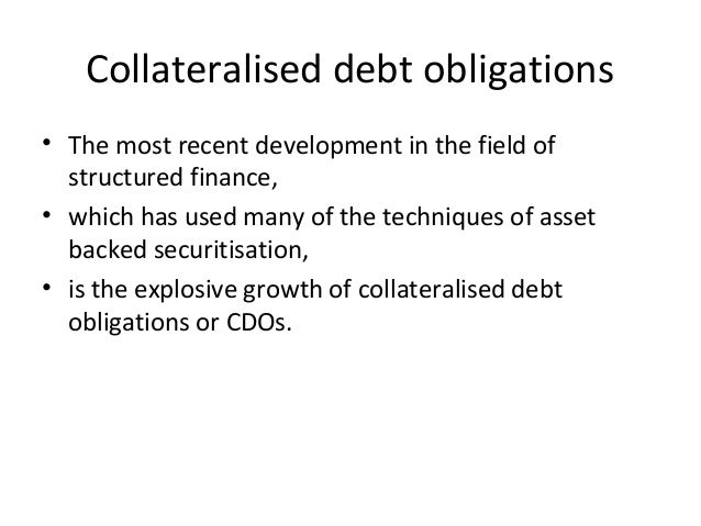 Collateralised debt obligations • The most recent development in the field of structured finance, • which has used many of...