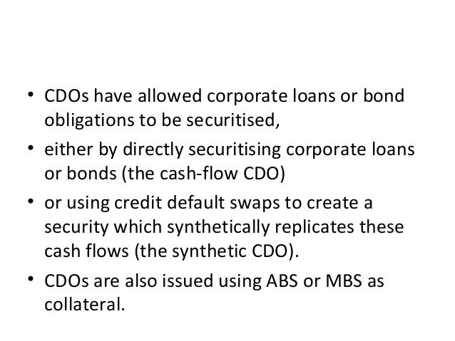 • CDOs have allowed corporate loans or bond obligations to be securitised, • either by directly securitising corporate loa...