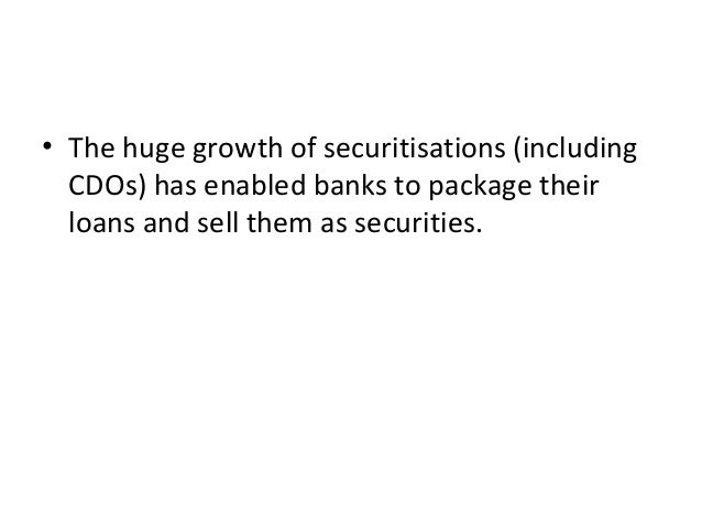 • The huge growth of securitisations (including CDOs) has enabled banks to package their loans and sell them as securities.