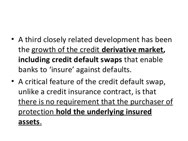 • A third closely related development has been the growth of the credit derivative market, including credit default swaps ...