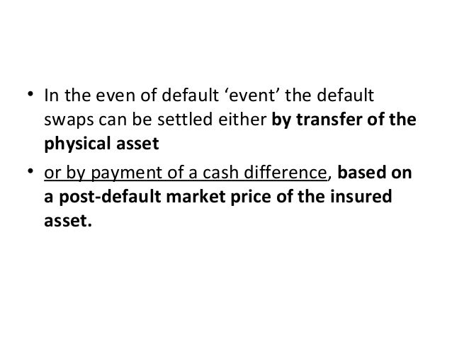 • In the even of default 'event' the default swaps can be settled either by transfer of the physical asset • or by payment...