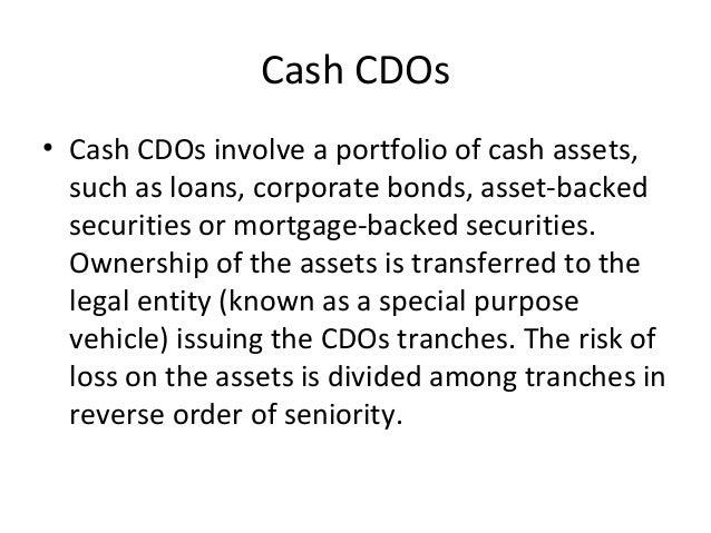 Cash CDOs • Cash CDOs involve a portfolio of cash assets, such as loans, corporate bonds, asset-backed securities or mortg...