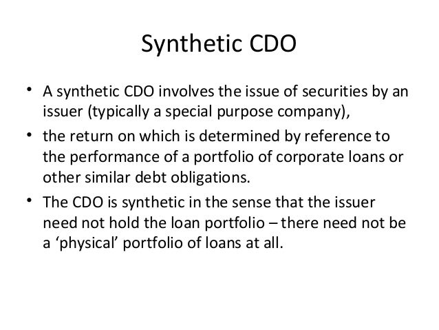 Synthetic CDO • A synthetic CDO involves the issue of securities by an issuer (typically a special purpose company), • the...