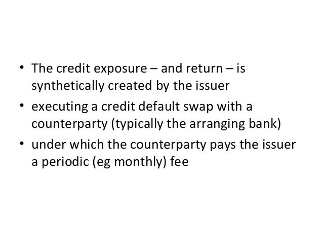 • The credit exposure – and return – is synthetically created by the issuer • executing a credit default swap with a count...