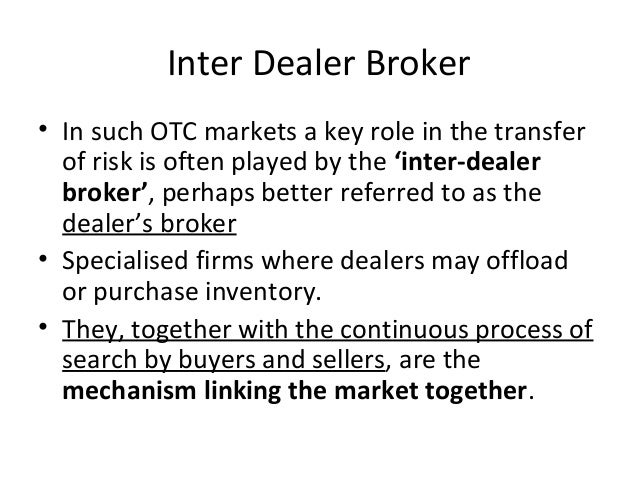 Inter Dealer Broker • In such OTC markets a key role in the transfer of risk is often played by the 'inter-dealer broker',...