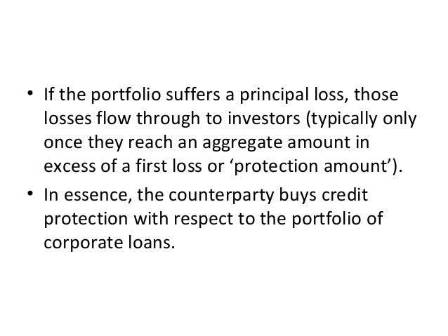 • If the portfolio suffers a principal loss, those losses flow through to investors (typically only once they reach an agg...