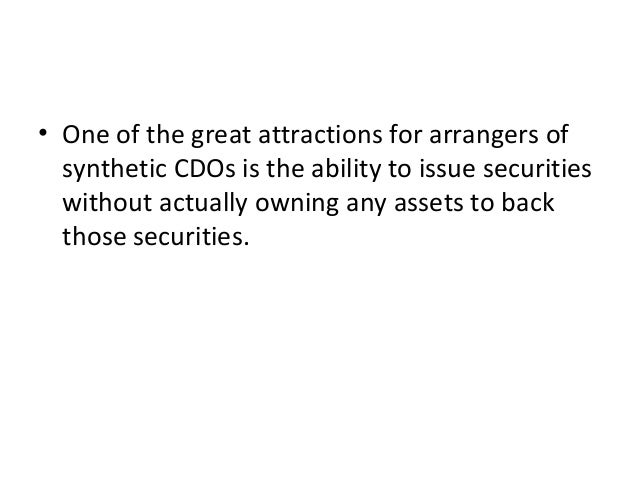 • One of the great attractions for arrangers of synthetic CDOs is the ability to issue securities without actually owning ...