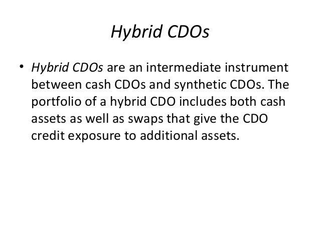 Hybrid CDOs • Hybrid CDOs are an intermediate instrument between cash CDOs and synthetic CDOs. The portfolio of a hybrid C...