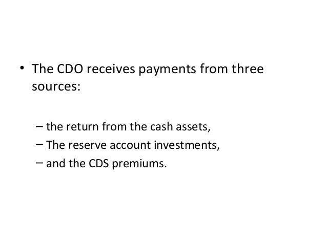 • The CDO receives payments from three sources: – the return from the cash assets, – The reserve account investments, – an...