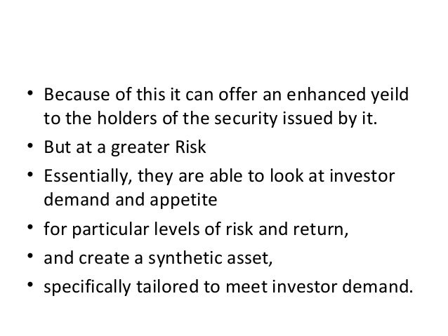 • Because of this it can offer an enhanced yeild to the holders of the security issued by it. • But at a greater Risk • Es...
