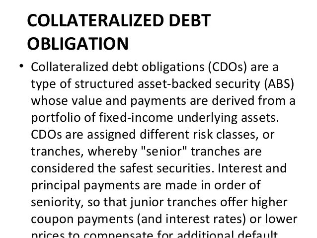 COLLATERALIZED DEBT OBLIGATION • Collateralized debt obligations (CDOs) are a type of structured asset-backed security (AB...